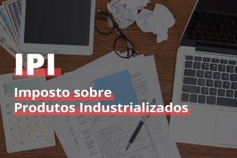 IPI - Tudo o que você precisa saber sobre esse imposto